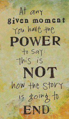 At any moment, you have the power to say this is NOT how the story is going to end. You are in charge of your destiny.