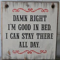 Damn Right I'm good in bed...
