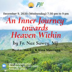 🌈 Open to ALL ⏰ December 9, 2020 Wednesday (7:30 pm - 9:00 pm) 🌞 Enrichment Talk on : An Inner Journey towards Heaven Within ❤️ by Fr. Naz Sawey , MJ Rector of the Missionary of Jesus generalate community. Hosted by: Macky & Nica Masilang ✅ Join Zoom Meeting: phfp.ph/wednesday Meeting ID: 853 7411 2635 Passcode: pranic For inquiries: 09178527434 pranichealingphilippines@gmail.com