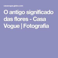 O antigo significado das flores - Casa Vogue | Fotografia