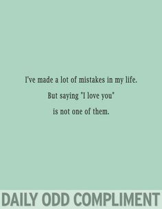 Daily Odd Compliment I make a lot of mistakes, but I'll never take back an 'I love you.'
