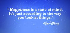 """""""Happiness is a state of mind. It's just according to the way you look at things."""" - Walt Disney"""