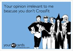 """(wish this was grammatically correct!! meh...)  """"Your opinion IS irrelevant to me because you don't CrossFit""""  One of the best CF ecards I've come across so far ;)"""