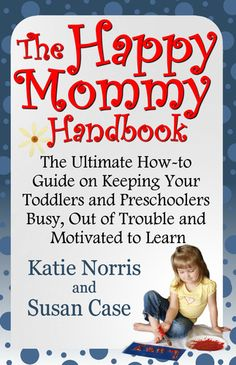 The Happy Mommy Handbook: The Ultimate How-to Guide on Keeping Your #Toddlers & #Preschoolers Busy, Out of Trouble & Motivated to Learn. $3.99 ebook & $9.95 print.