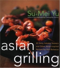 Asian Grilling: 85 Satay, Kebabs, Skewers and Other Asian-Inspired Recipes for Your Barbecue by Su-Mei Yu