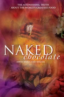 Naked Chocolate: The Astonishing Truth About the World's Greatest Food  by David Wolfe and Shazzie.