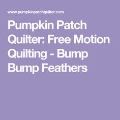 Pumpkin Patch Quilter: Free Motion Quilting - Bump Bump Feathers