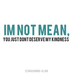 "Precisely... mean.. ""evil"" you just don't deserve my kindness.  ;)"