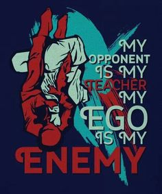My opponent is my teacher, my ego is my enemy