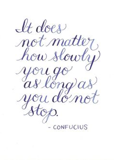 "Great quote and such lovely lettering! ""It does not matter how slowly you go as long as you do not stop."" -Confucius"
