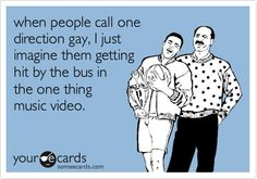 When people call one direction gay, I just imagine them getting hit by the bus in the one thing music video.