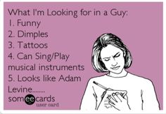 1.Funny 2.Dimples 3.Tattoos 4.Can Sing/Play musical instruments 5. Looks like Adam Levine......
