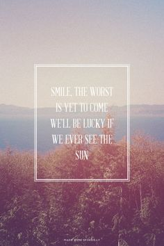 Smile, the worst is yet to come <br>We'll be lucky if we ever see the sun | Cheryl made this with Spoken.ly