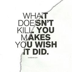 What doesn't kill you makes you wish it did. YES!!! This is the true version of this saying in relation to Lyme's Disease