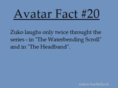 """Avatar fact----- Not completely accurate. In """"Zuko Alone"""" Zuko has a flashback of him with his mother feeding turtle ducks, and young Zuko laughs (or giggles, depending on how you look at it).>>> and in the last episode when all the characters at at the Jasmine dragon they all laugh at toph's comment"""