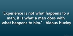 """""""Experience is not what happens to a man, it is what a man does with what happens to him."""" —Aldous Huxley"""