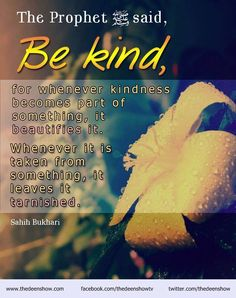 """Prophet Muhammad (peace be upon him) said:  """"Be kind, for whenever kindness becomes part of something, it beautifies it. Whenever it is taken from something, it leaves it tarnished.""""  (Saheeh Al Muslim, Book #032, Hadith #6274)"""
