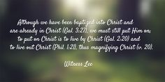 Although we have been baptized into Christ and are already in Christ (Gal. 3:27), we must still put Him on; to put on Christ is to live by Christ (Gal. 2:20) and to live out Christ (Phil. 1:21), thus magnifying Christ (v. 20). Quote from, Witness Lee, via www.agodman.com