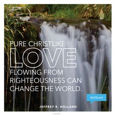 """Pure Christlike love flowing from true righteousness can change the world.""—Elder Jeffrey R. Holland, ""The Cost—and Blessings—of Discipleship."""