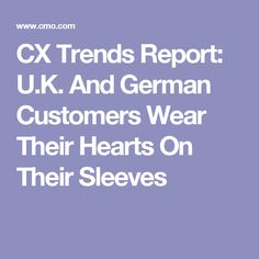 CX Trends Report: U.K. And German Customers Wear Their Hearts On Their Sleeves