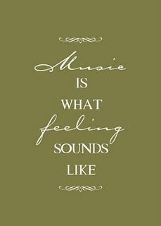 Music is what feelings sound like..best thing I've heard all day :)