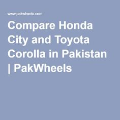 Compare Honda City and Toyota Corolla in Pakistan | PakWheels