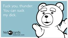 Fuck you, thunder. You can suck my dick.