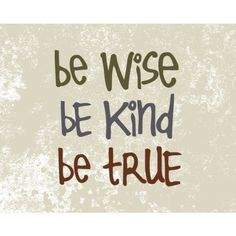 be wise, be kind, be true
