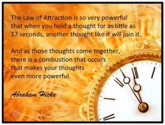 The Law of Attraction is so very powerful that when you hold a thought for as little as 17 seconds, another thought like it will join it. And as those thoughts come together, there is a combustion that occurs that makes your thoughts even more powerful. Abraham-Hicks Quotes (AHQ2726) #thought #lawofattraction 17seconds