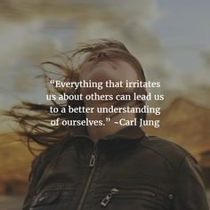 """""""Everything that irritates us about others can lead us to a better understanding of ourselves."""" Carl Jung"""