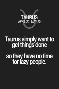Taurus simply want to get things done so they have no time for lazy people. Taurus | Taurus Quotes | Taurus Zodiac Signs