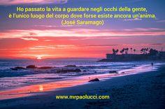 Ho passato la vita a guardare negli occhi della gente, è l'unico luogo del corpo dove forse esiste ancora un'anima. (José Saramago)
