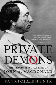 Private Demons: the Tragic Personal Life of John A. Macdonald, by Patricia Phenix.