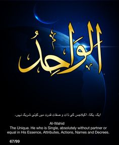 Al-Wahid. The Unique. He who is Single, absolutely without partner or equal in His Essence, Attributes, Actions, Names and Decrees.