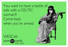 You want to have a battle of wits with a CELTIC woman?! Come back when you're armed. WESCelt.