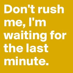 don't rush me...story of my life