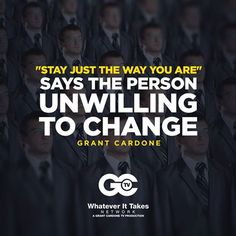 """Stay just the way you are says the person unwilling to change."" - Grant Cardone."