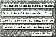 Nothing that is worth knowing can be taught.