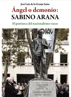 Ángel o demonio, Sabino Arana : el patriarca del nacionalismo vasco / José Luis de la Granja Sainz.    Tecnos, 2015