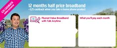 12 months Half price broadband and £25 cashback. What can you ask for more?