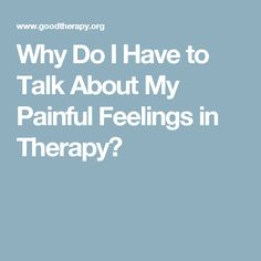 Why Do I Have to Talk About My Painful Feelings in Therapy?