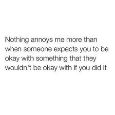 Yes! Or vice versa. Someone freaks out over something you do that'd be ok for them to do.