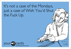 It's not a case of the Mondays, just a case of Wish You'd Shut the Fuck Up.