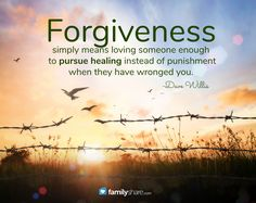 """""""Forgiveness simply means loving someone enough to pursue healing instead of punishment when they have wronged you."""" -Dave Willis"""