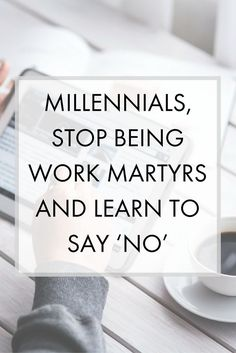 Millennials, Stop Being Work Martyrs And Learn To Say 'No' - You'll be happier at work and enjoy better work-life balance