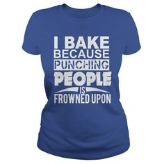 I BAKE BECAUSE PUNCHING PEOPLE IS FROWNED UPON T-Shirts, Hoodies. GET IT ==► https://www.sunfrog.com/Hobby/I-BAKE-BECAUSE-PUNCHING-PEOPLE-IS-FROWNED-UPON-Royal-Blue-Ladies.html?id=41382