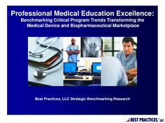 Professional Medical Education Excellence: Benchmarking Critical Program Trends Transforming the Medical Device and Biopharmaceutical Marketplace - Best Practices, LLC via Slideshare