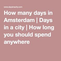 How many days in Amsterdam | Days in a city | How long you should spend anywhere  If the answer is anything less than forever, it is wrong ... though that really applies to the Netherlands in general.