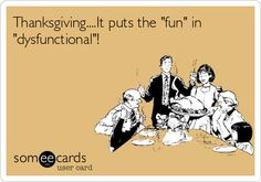 Thanksgiving....It puts the 'fun' in dysfunctional..