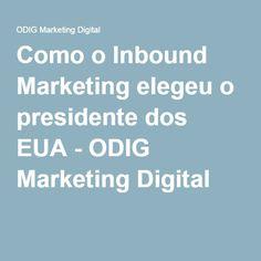 Como o Inbound Marketing elegeu o presidente dos EUA - ODIG Marketing Digital